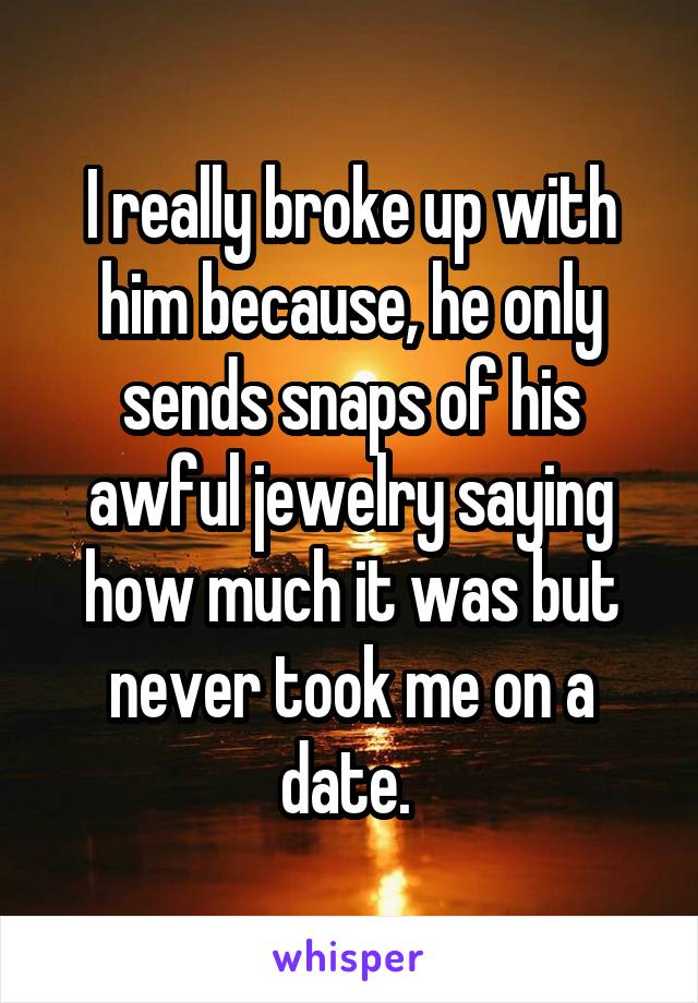 I really broke up with him because, he only sends snaps of his awful jewelry saying how much it was but never took me on a date.