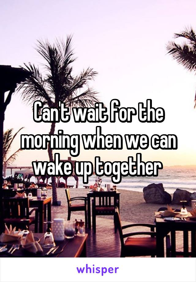 Can't wait for the morning when we can wake up together