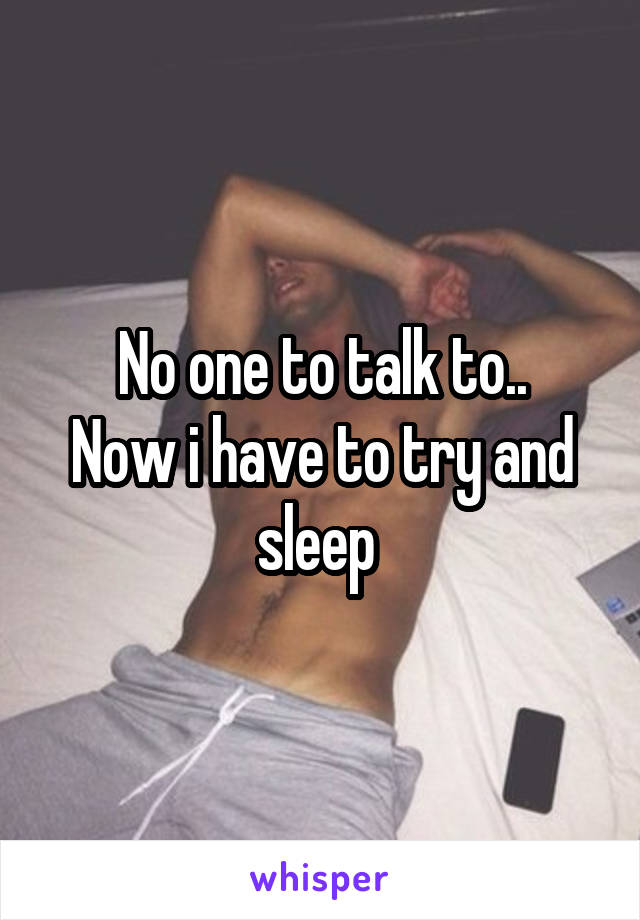 No one to talk to.. Now i have to try and sleep
