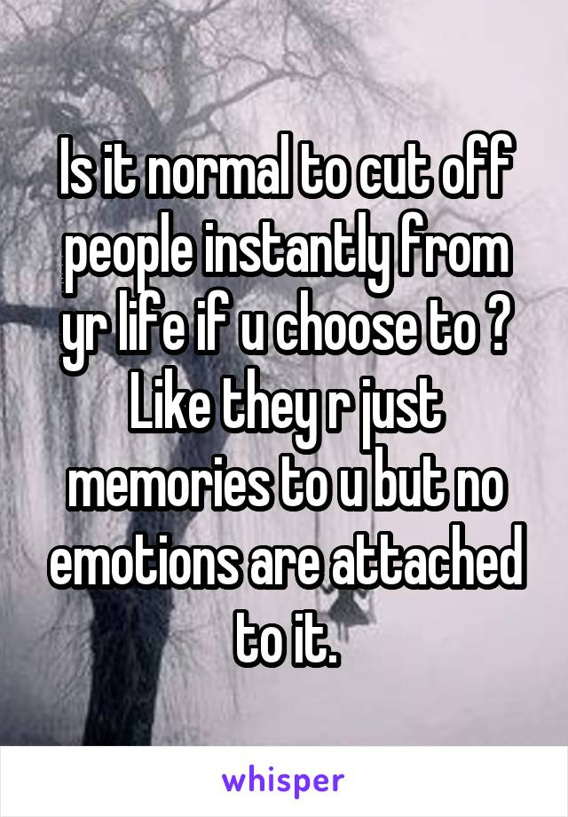 Is it normal to cut off people instantly from yr life if u choose to ? Like they r just memories to u but no emotions are attached to it.