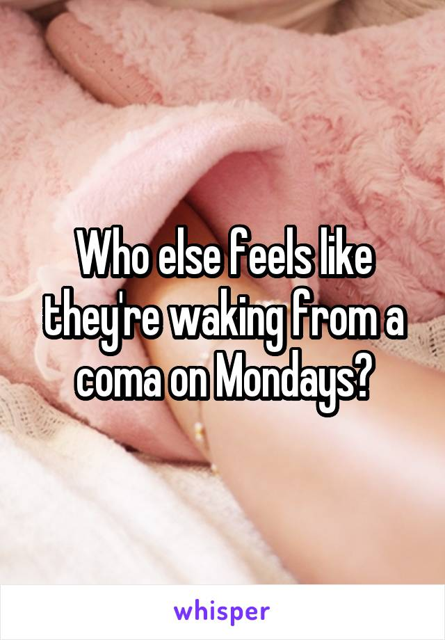 Who else feels like they're waking from a coma on Mondays?