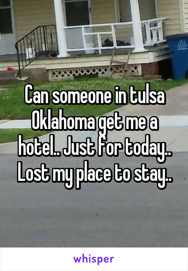 Can someone in tulsa Oklahoma get me a hotel.. Just for today.. Lost my place to stay..