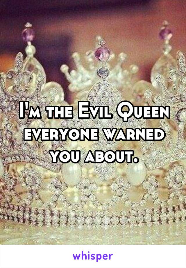 I'm the Evil Queen everyone warned you about.