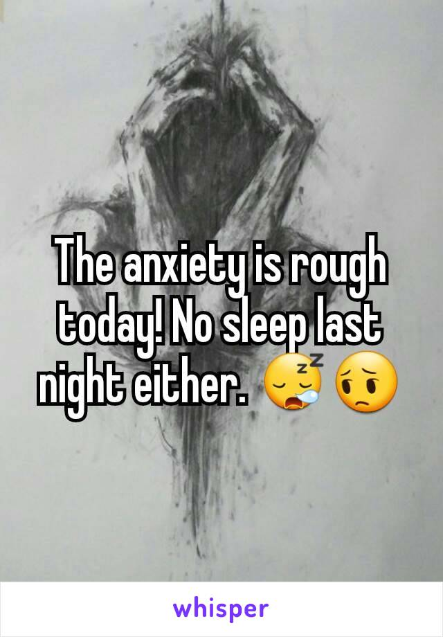 The anxiety is rough today! No sleep last night either. 😪😔