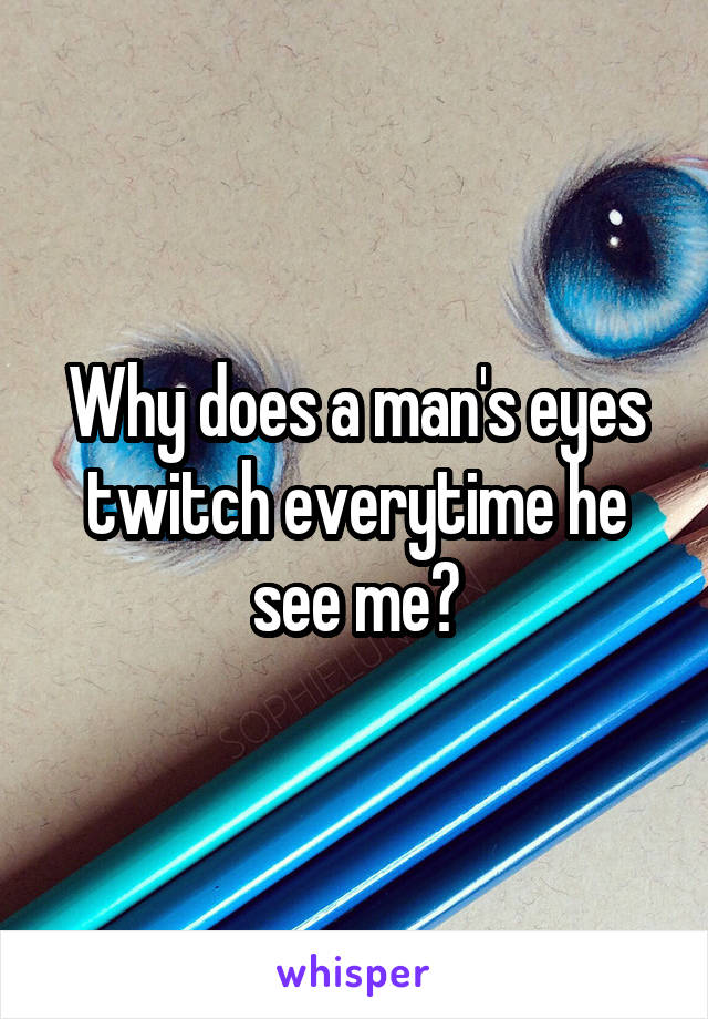 Why does a man's eyes twitch everytime he see me?
