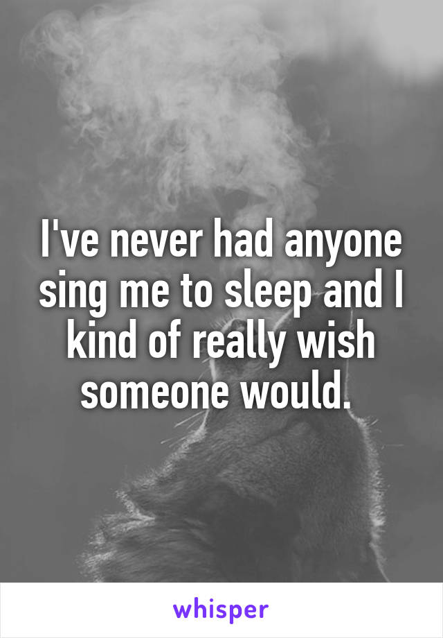 I've never had anyone sing me to sleep and I kind of really wish someone would.