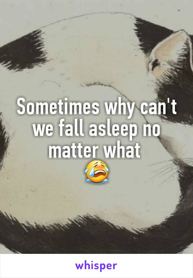 Sometimes why can't we fall asleep no matter what  😭