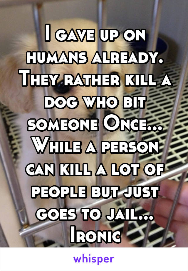 I gave up on humans already. They rather kill a dog who bit someone Once... While a person can kill a lot of people but just goes to jail... Ironic