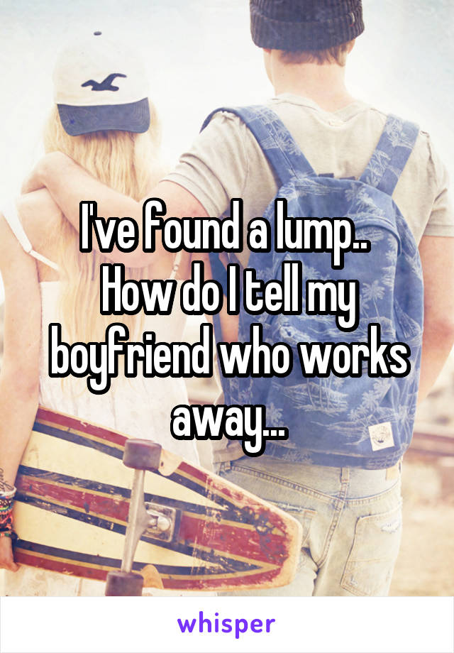 I've found a lump..  How do I tell my boyfriend who works away...