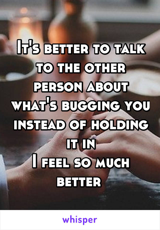 It's better to talk to the other person about what's bugging you instead of holding it in I feel so much better