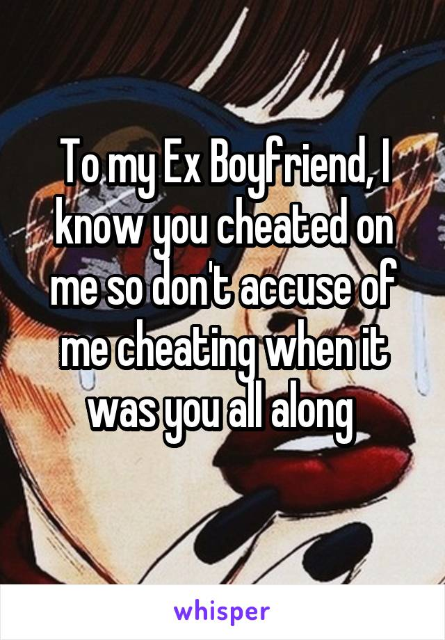 To my Ex Boyfriend, I know you cheated on me so don't accuse of me cheating when it was you all along