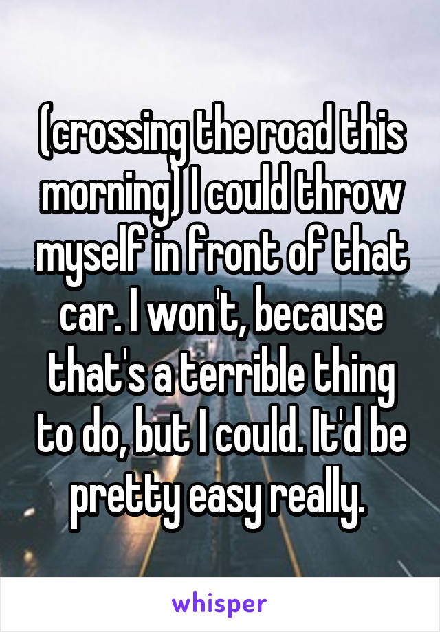 (crossing the road this morning) I could throw myself in front of that car. I won't, because that's a terrible thing to do, but I could. It'd be pretty easy really.