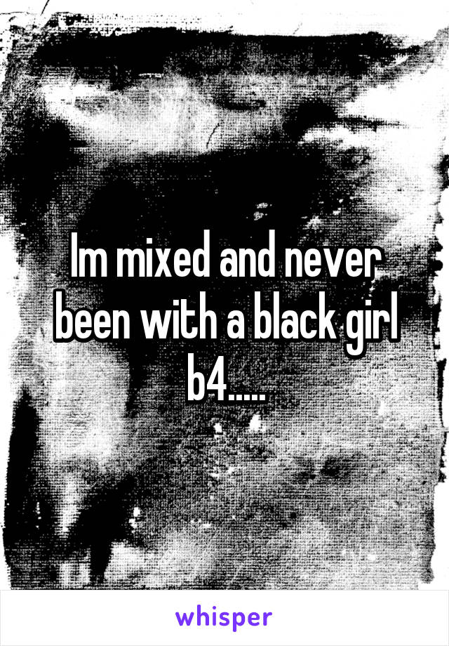 Im mixed and never been with a black girl b4.....