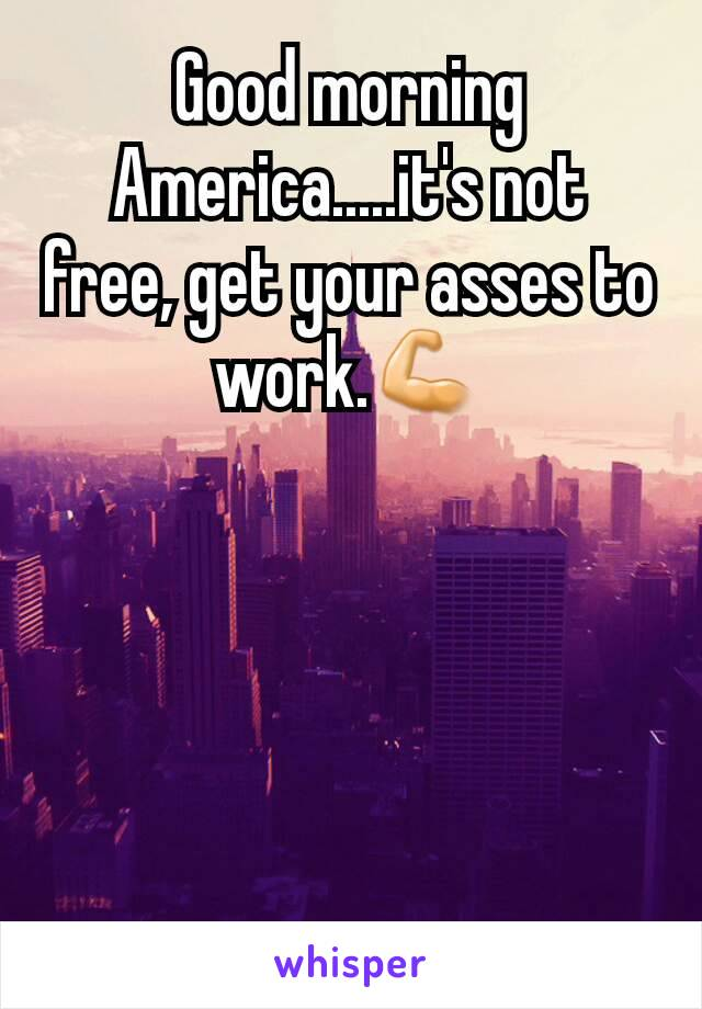 Good morning America.....it's not free, get your asses to work.💪