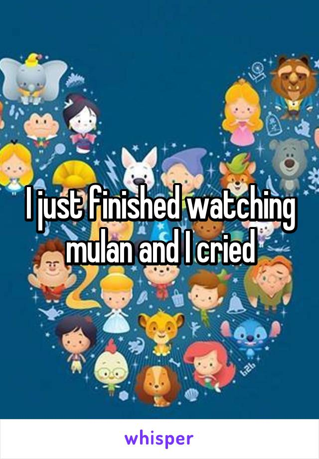 I just finished watching mulan and I cried