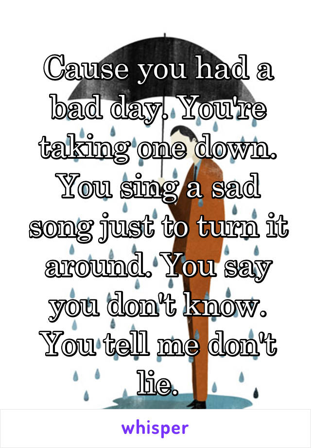 Cause you had a bad day. You're taking one down. You sing a sad song just to turn it around. You say you don't know. You tell me don't lie.