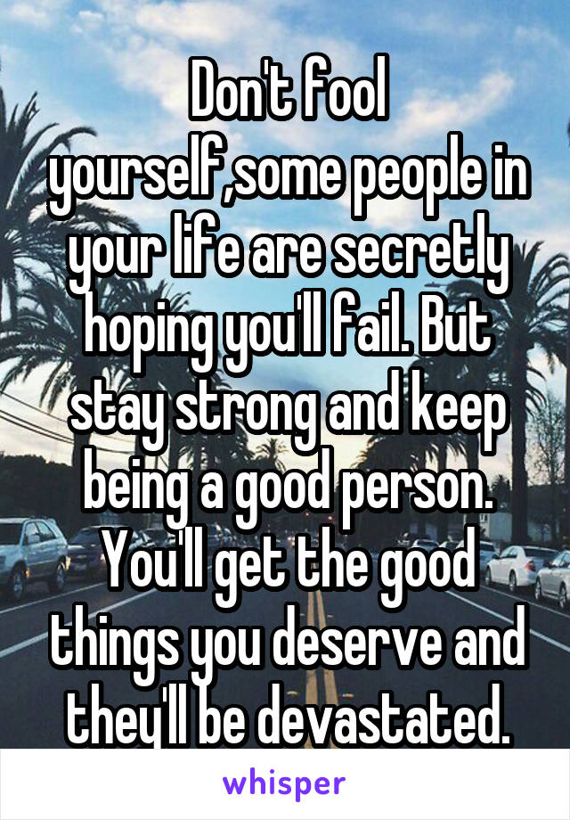 Don't fool yourself,some people in your life are secretly hoping you'll fail. But stay strong and keep being a good person. You'll get the good things you deserve and they'll be devastated.