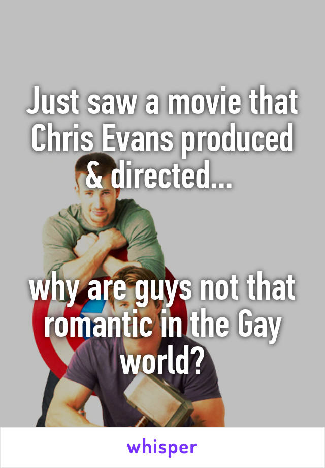 Just saw a movie that Chris Evans produced & directed...    why are guys not that romantic in the Gay world?