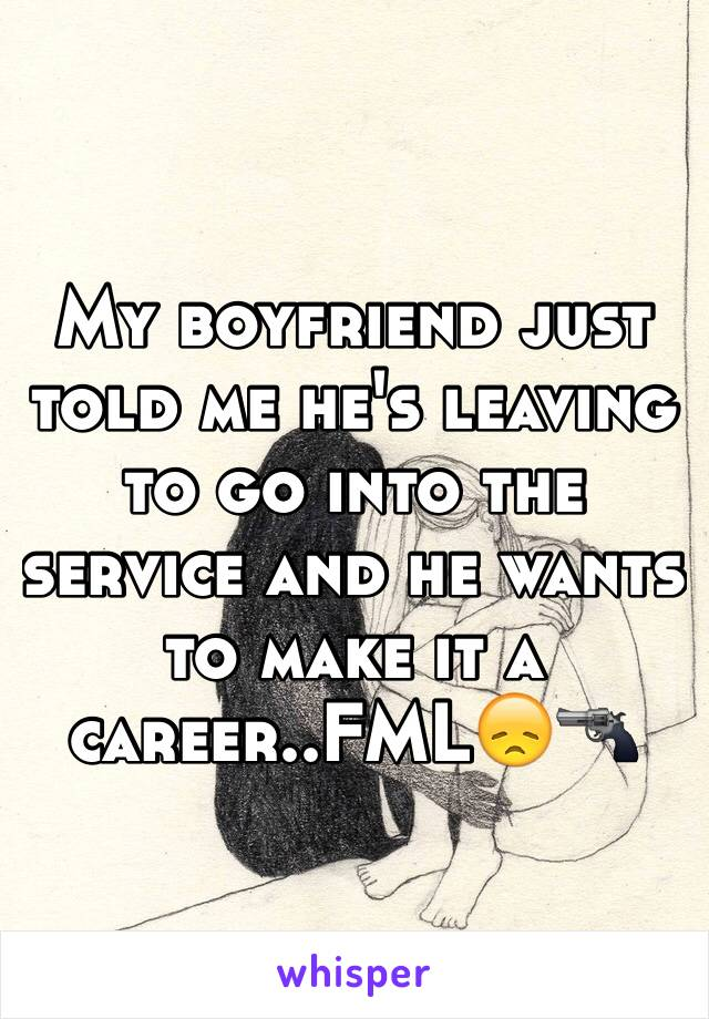 My boyfriend just told me he's leaving  to go into the service and he wants to make it a career..FML😞🔫