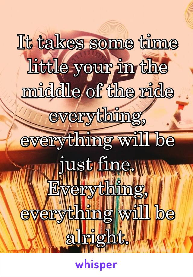 It takes some time little your in the middle of the ride everything, everything will be just fine. Everything, everything will be alright.