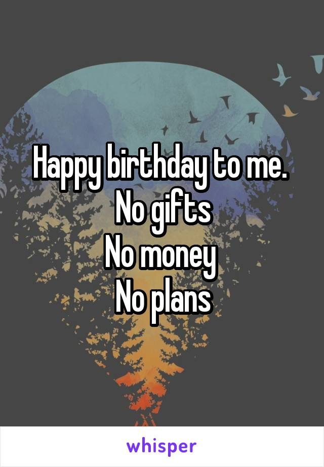 Happy birthday to me.  No gifts No money  No plans