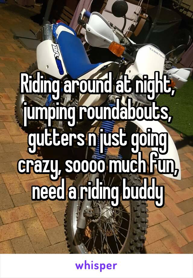 Riding around at night, jumping roundabouts, gutters n just going crazy, soooo much fun, need a riding buddy
