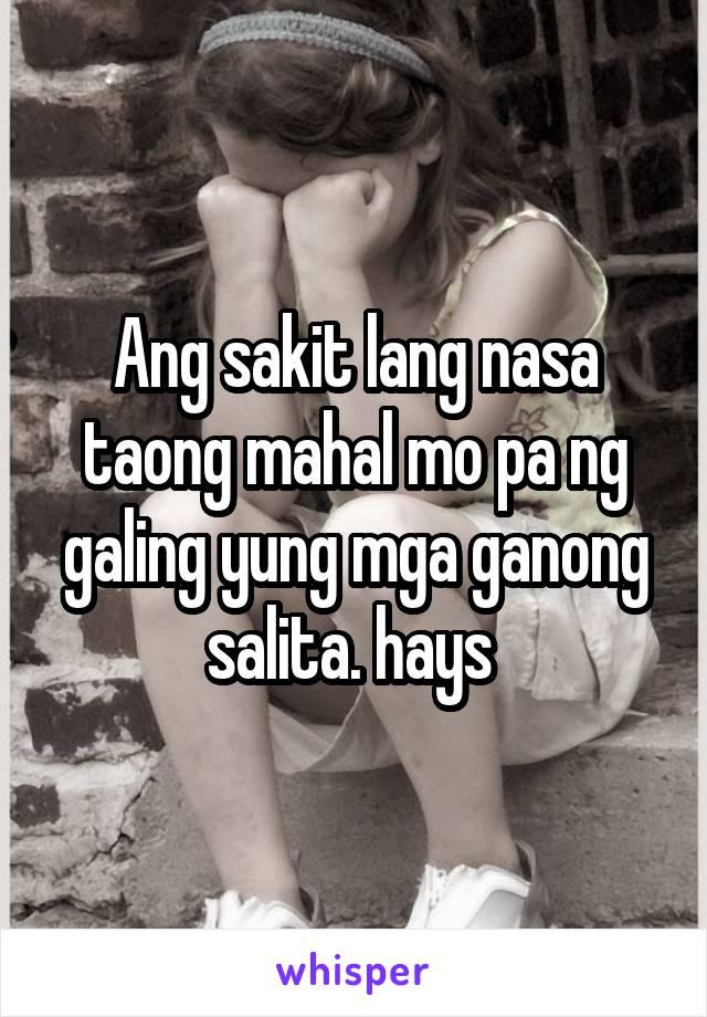 Ang sakit lang nasa taong mahal mo pa ng galing yung mga ganong salita. hays