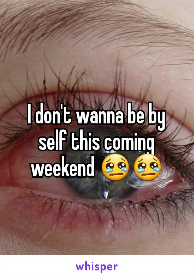I don't wanna be by self this coming weekend 😢😢