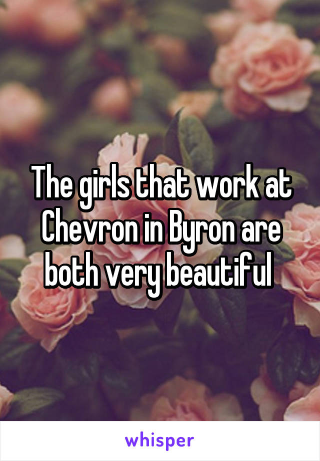 The girls that work at Chevron in Byron are both very beautiful