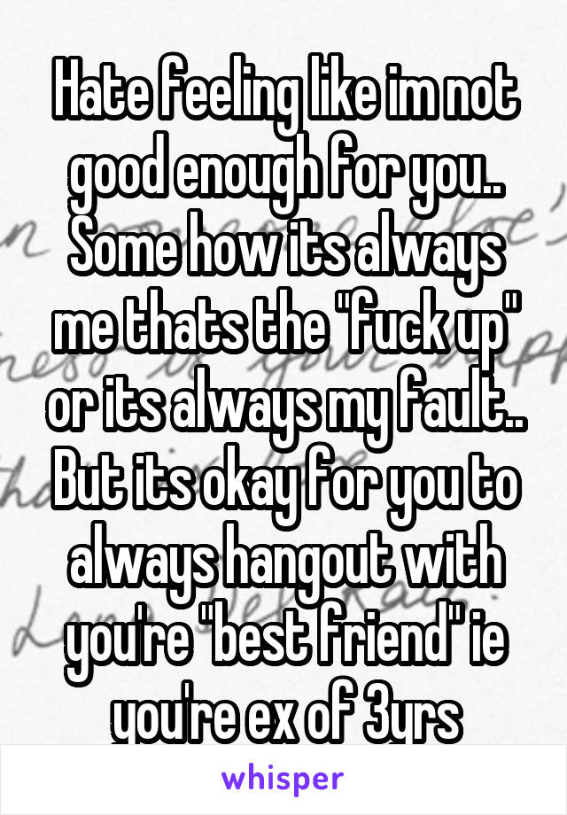 """Hate feeling like im not good enough for you.. Some how its always me thats the """"fuck up"""" or its always my fault.. But its okay for you to always hangout with you're """"best friend"""" ie you're ex of 3yrs"""