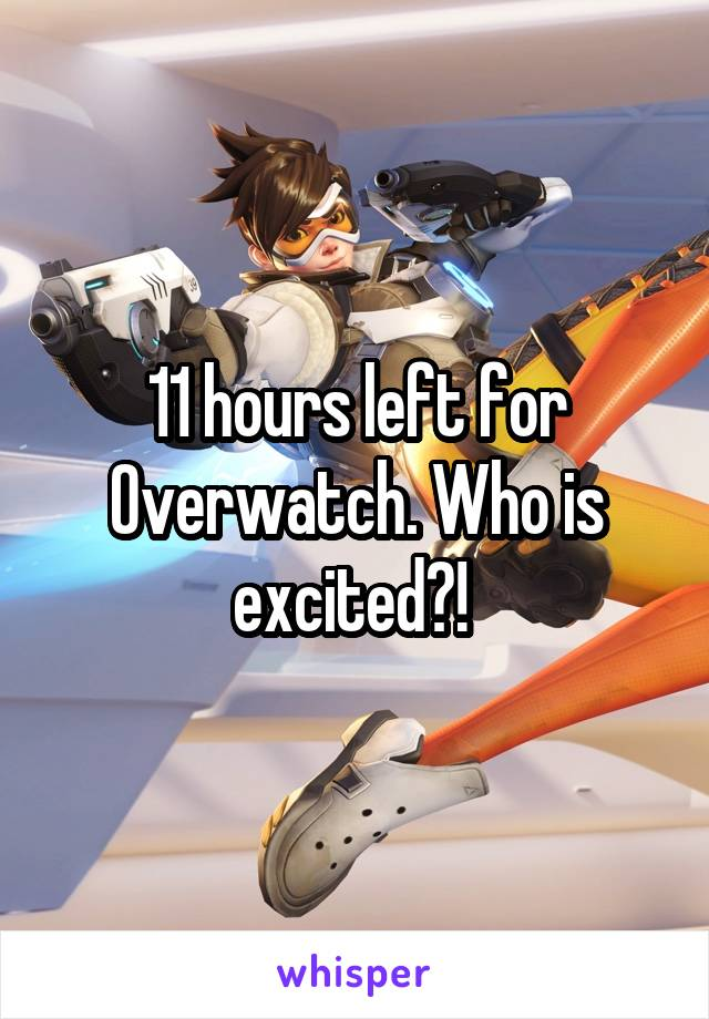 11 hours left for Overwatch. Who is excited?!