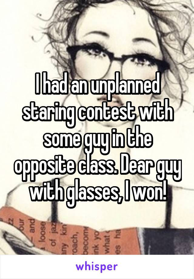 I had an unplanned staring contest with some guy in the opposite class. Dear guy with glasses, I won!