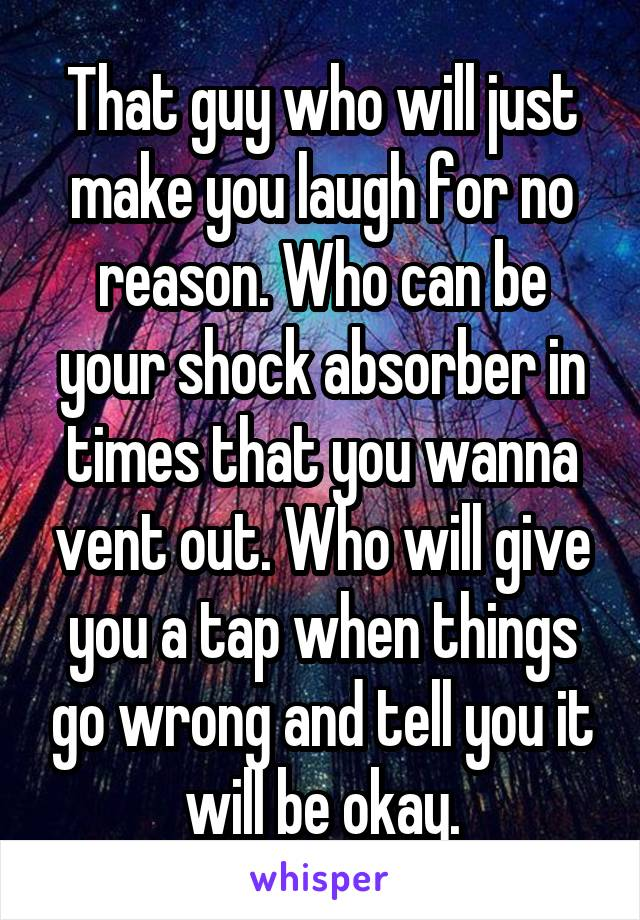 That guy who will just make you laugh for no reason. Who can be your shock absorber in times that you wanna vent out. Who will give you a tap when things go wrong and tell you it will be okay.