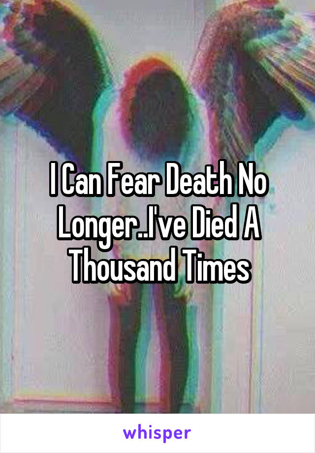 I Can Fear Death No Longer..I've Died A Thousand Times
