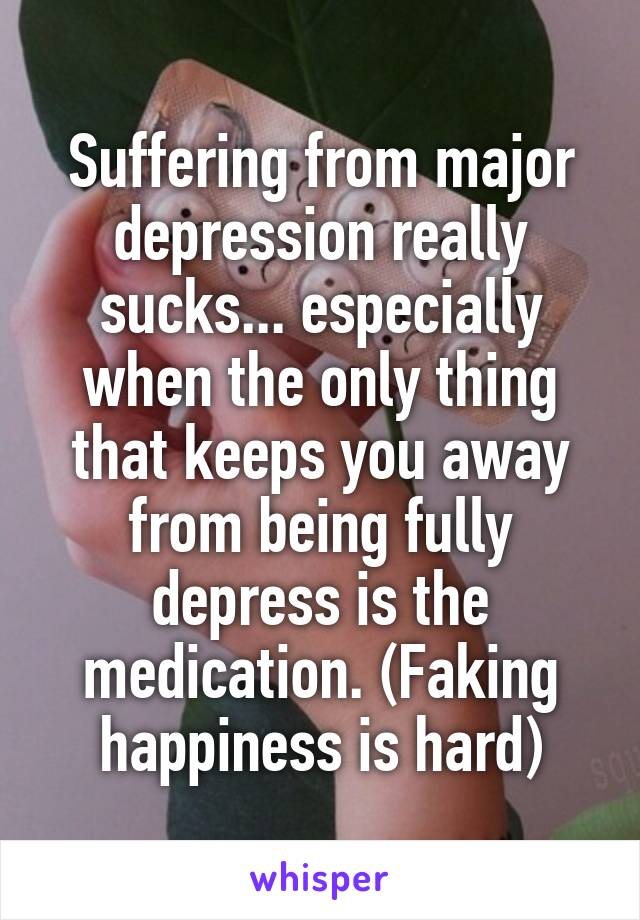 Suffering from major depression really sucks... especially when the only thing that keeps you away from being fully depress is the medication. (Faking happiness is hard)