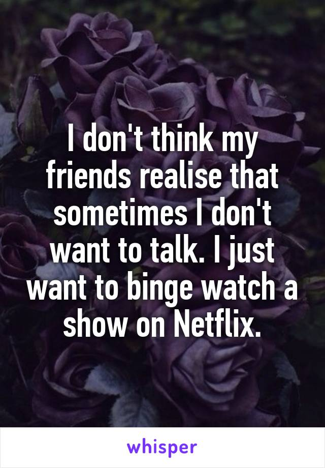 I don't think my friends realise that sometimes I don't want to talk. I just want to binge watch a show on Netflix.