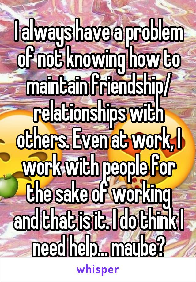 I always have a problem of not knowing how to maintain friendship/ relationships with others. Even at work, I work with people for the sake of working and that is it. I do think I need help... maybe?