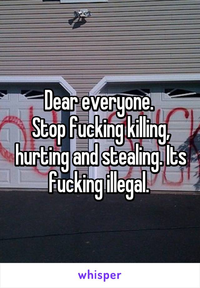 Dear everyone.  Stop fucking killing, hurting and stealing. Its fucking illegal.