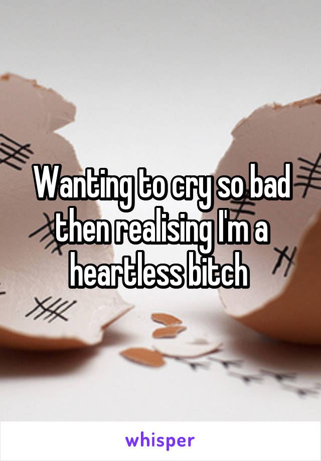 Wanting to cry so bad then realising I'm a heartless bitch