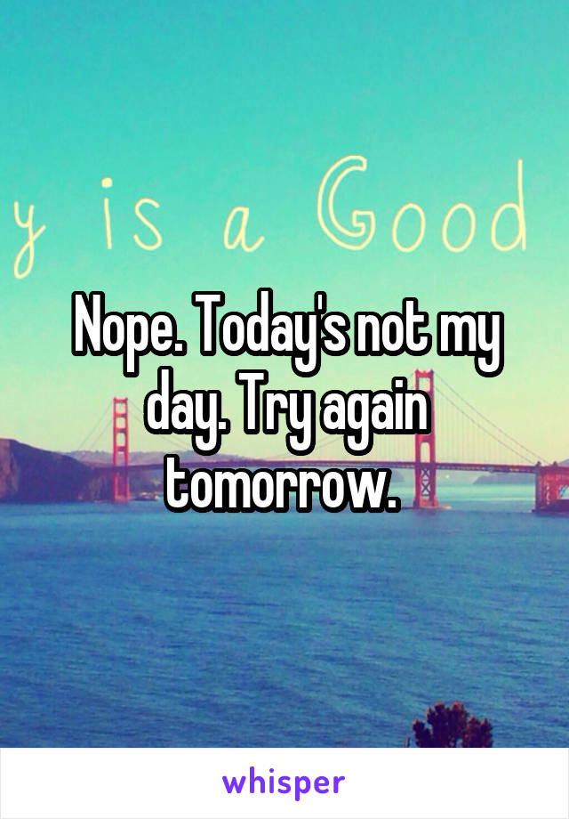 Nope. Today's not my day. Try again tomorrow.