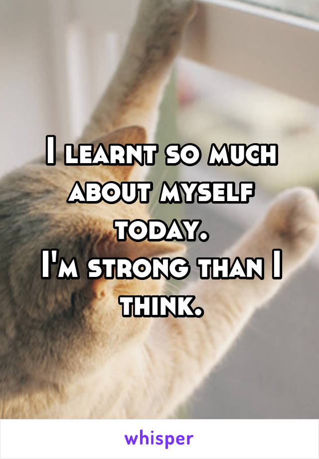 I learnt so much about myself today. I'm strong than I think.