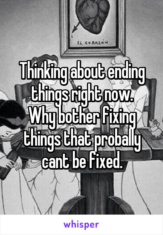 Thinking about ending things right now. Why bother fixing things that probally cant be fixed.