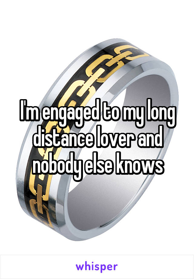I'm engaged to my long distance lover and nobody else knows
