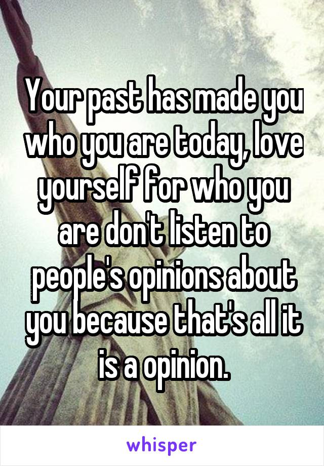 Your past has made you who you are today, love yourself for who you are don't listen to people's opinions about you because that's all it is a opinion.