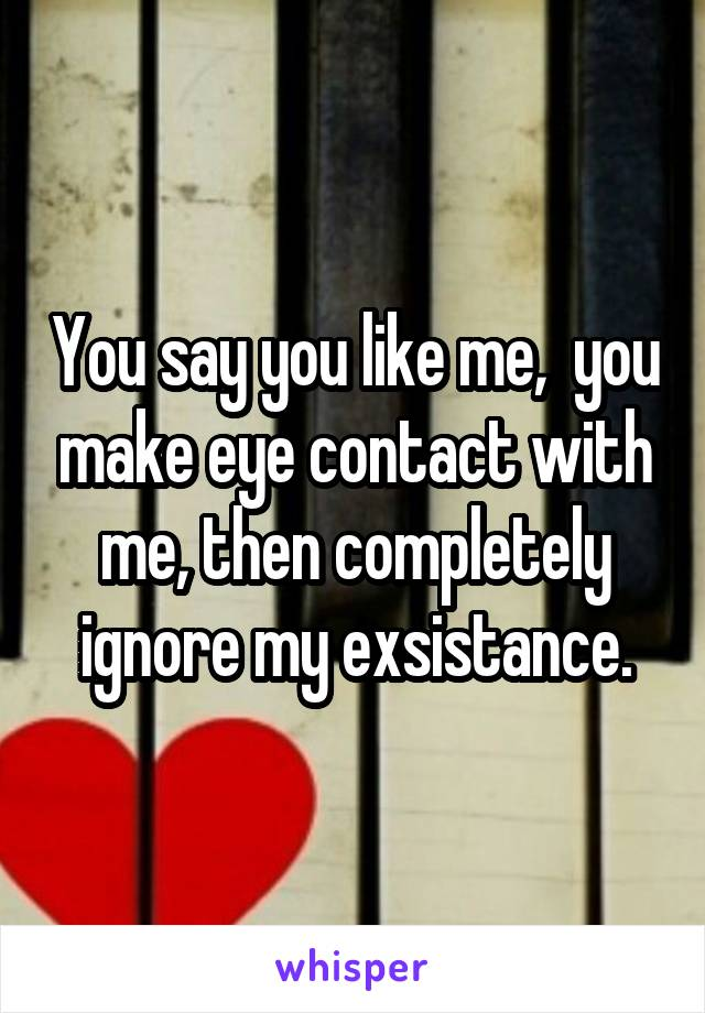 You say you like me,  you make eye contact with me, then completely ignore my exsistance.