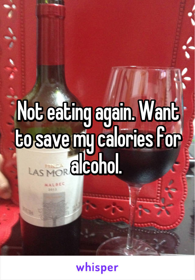 Not eating again. Want to save my calories for alcohol.