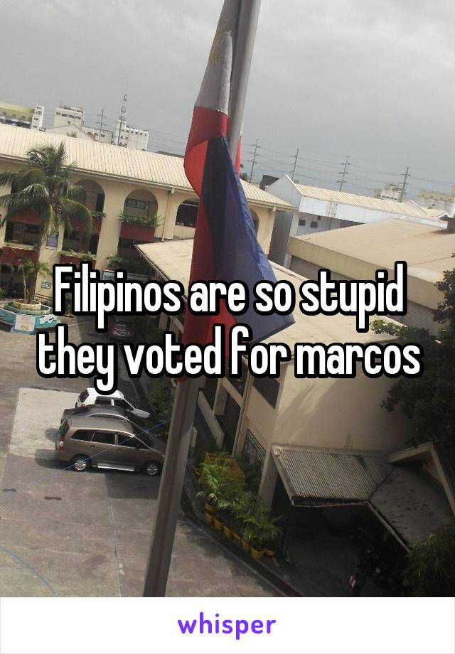 Filipinos are so stupid they voted for marcos