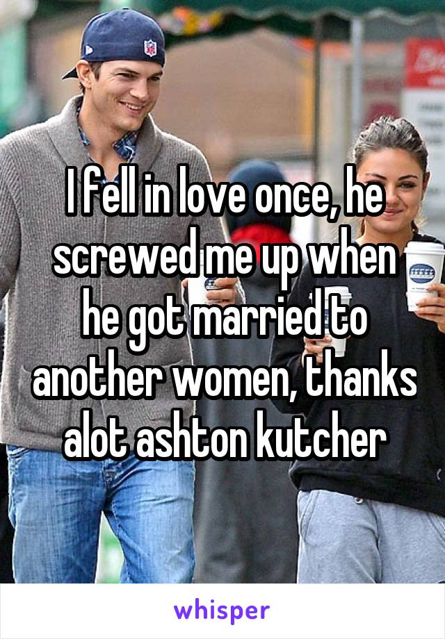 I fell in love once, he screwed me up when he got married to another women, thanks alot ashton kutcher