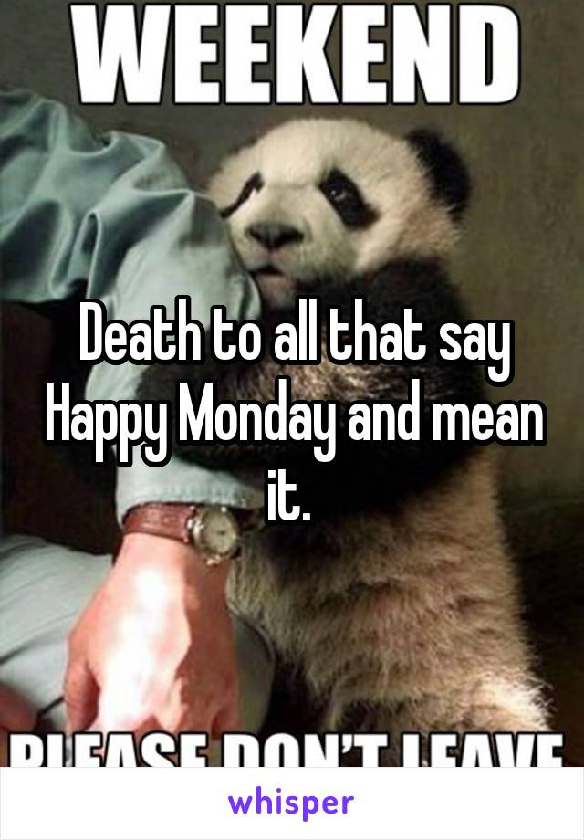 Death to all that say Happy Monday and mean it.