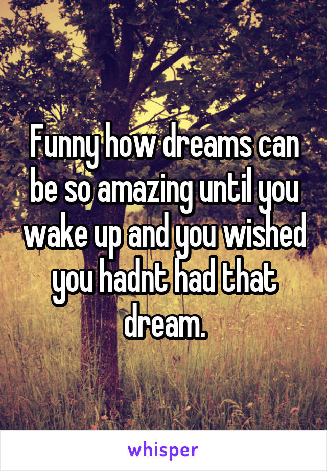 Funny how dreams can be so amazing until you wake up and you wished you hadnt had that dream.
